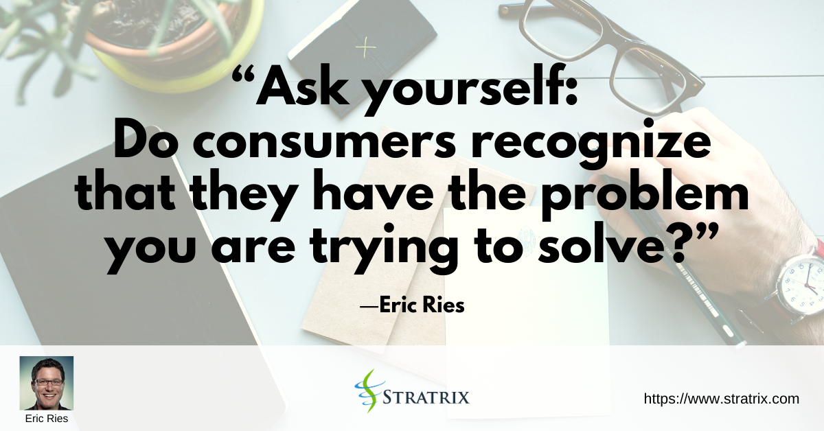 """""""Ask yourself: Do consumers recognize that they have the problem you are trying to solve?"""" – Eric Ries"""