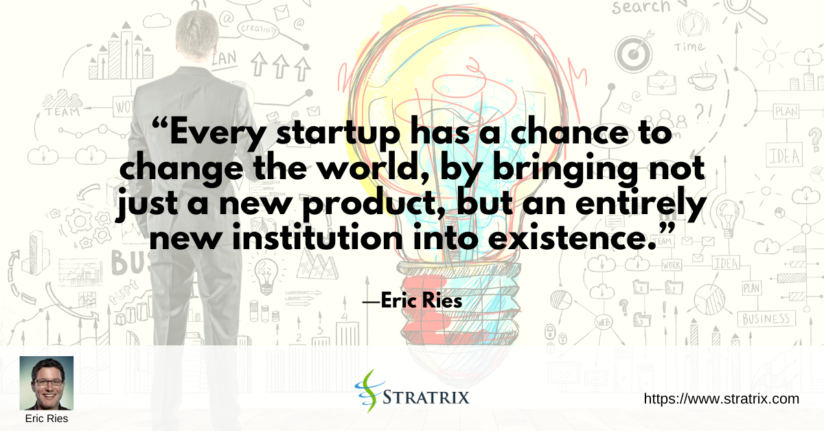 """""""Every startup has a chance to change the world, by bringing not just a new product, but an entirely new institution into existence."""" – Eric Ries"""