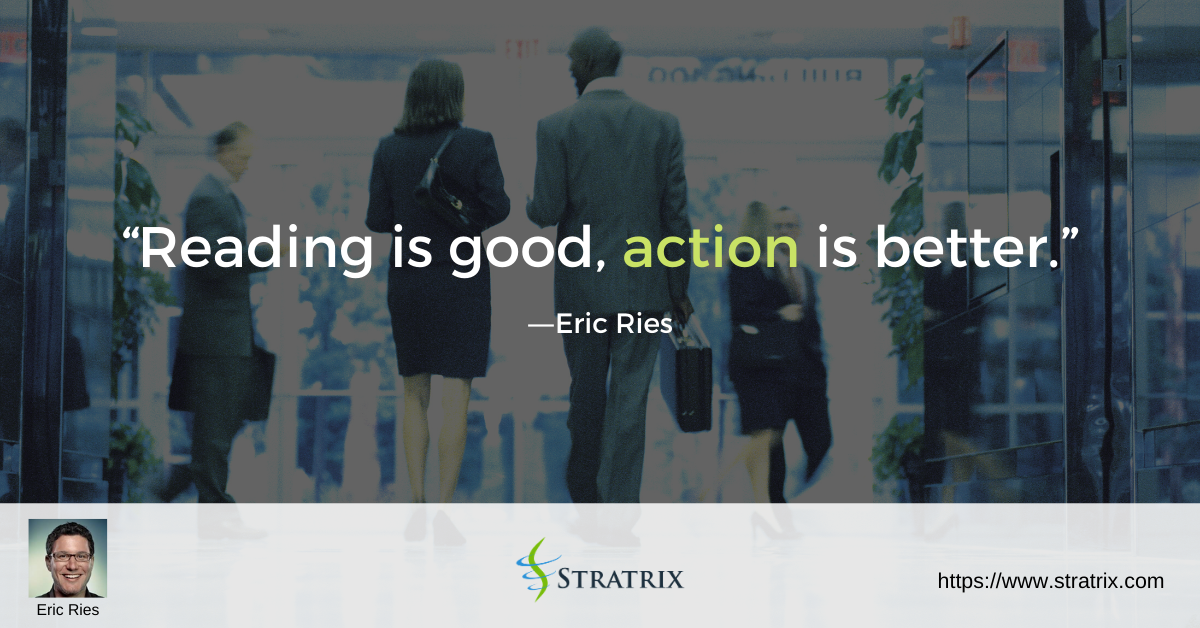 """""""Reading is good, action is better."""" – Eric Ries"""