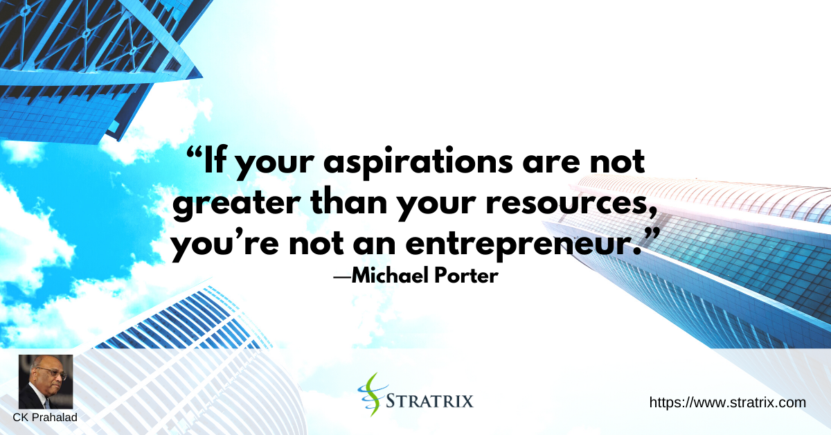 """""""If your aspirations are not greater than your resources, you're not an entrepreneur."""" – C.K. Prahalad"""